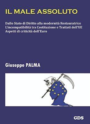 IL MALE ASSOLUTO. Dallo Stato di Diritto alla modernità Restauratrice. L'incompatibilità tra Costituzione e Trattati dell'UE. Aspetti di criticità dell'Euro (di Giuseppe PALMA)
