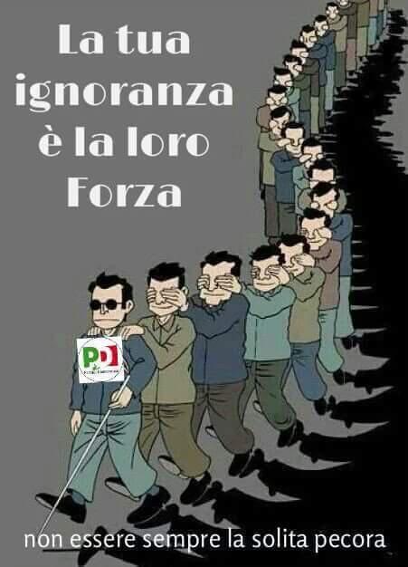 LA TUA IGNORANZA E' LA LORO FORZA (Di Marco Santero)