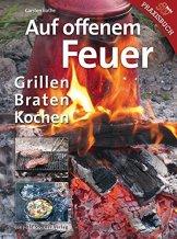 Auf offenem Feuer: Grillen, Braten, Kochen -