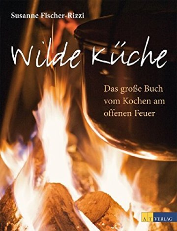 Wilde Küche: Das grosse Buch vom Kochen am offenen Feuer -