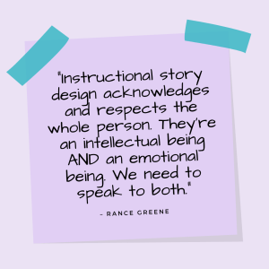 """""""Instructional story design acknowledges and respects the whole person. They're an intellectual being AND an emotional being. We need to speak to both."""" —Rance Greene"""