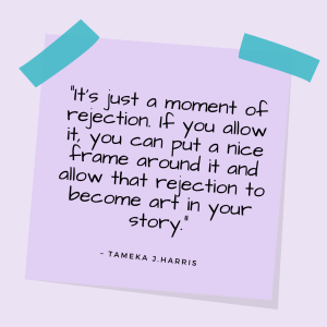 """""""It's just a moment of rejection. If you allow it, you can put a nice frame around it and allow that rejection to become art in your story."""" —Tameka J. Harris"""