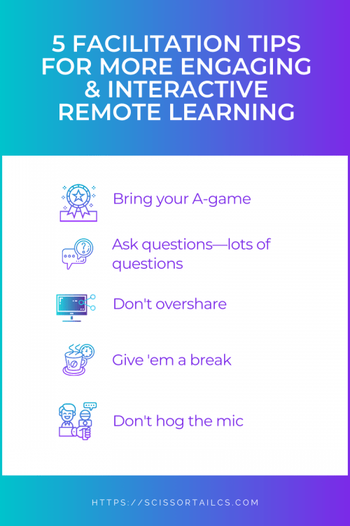 5 Facilitation Tips for More Engaging and Interactive Remote Learning. Bring your A-game. Ask questions—lots of questions. Don't overshare. Give 'em a break. Don't hog the mic.