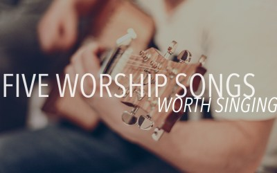 5 Worship Songs Worth Singing