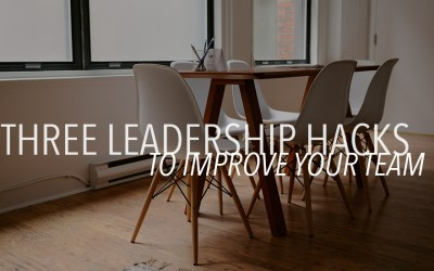 Three Leadership Hacks to Improve Your Team