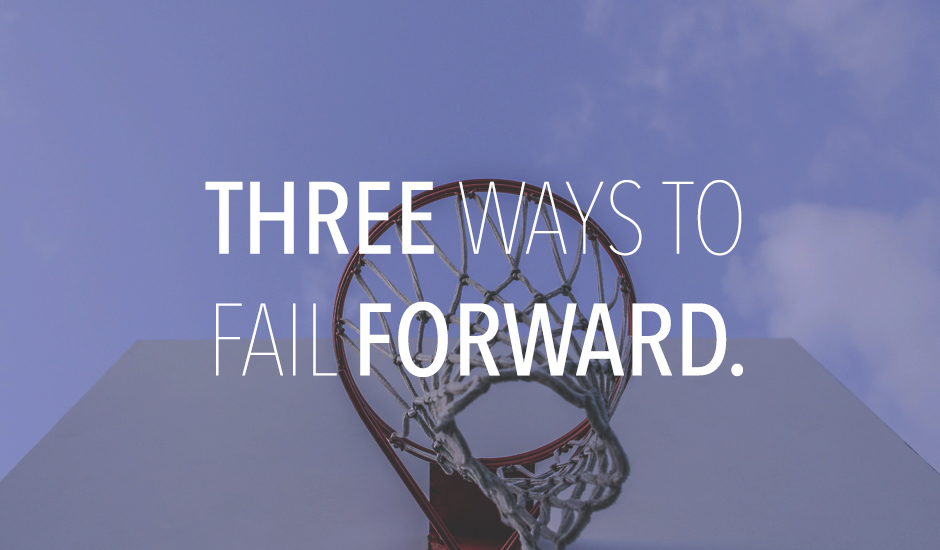 3 Ways to Fail Forward