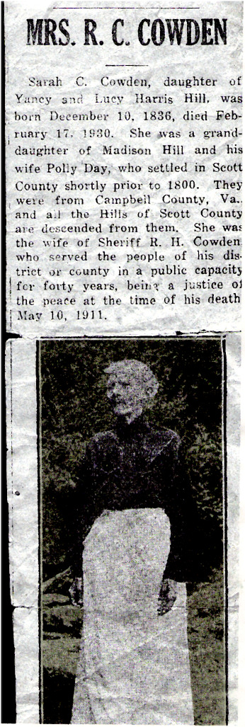 Sarah C. HILL COWDEN Obituary - Mrs. R. C. Cowden Sarah C. Cowden, daughter of Yancey and Lucy Harris Hill, was born December 10, 1836, died February 17, 1930. She was a granddaughter of Madison Hill and his wife Polly Day, who settled in Scott County shortly prior to 1800. They were from Campbell County, Va., and all the Hills of Scott County are descended from them. She was the wife of Sheriff R. H. Cowden who served the people of his district or county in a public capacity for forty years, being a justice of the peace at the time of his death May 10, 1911.