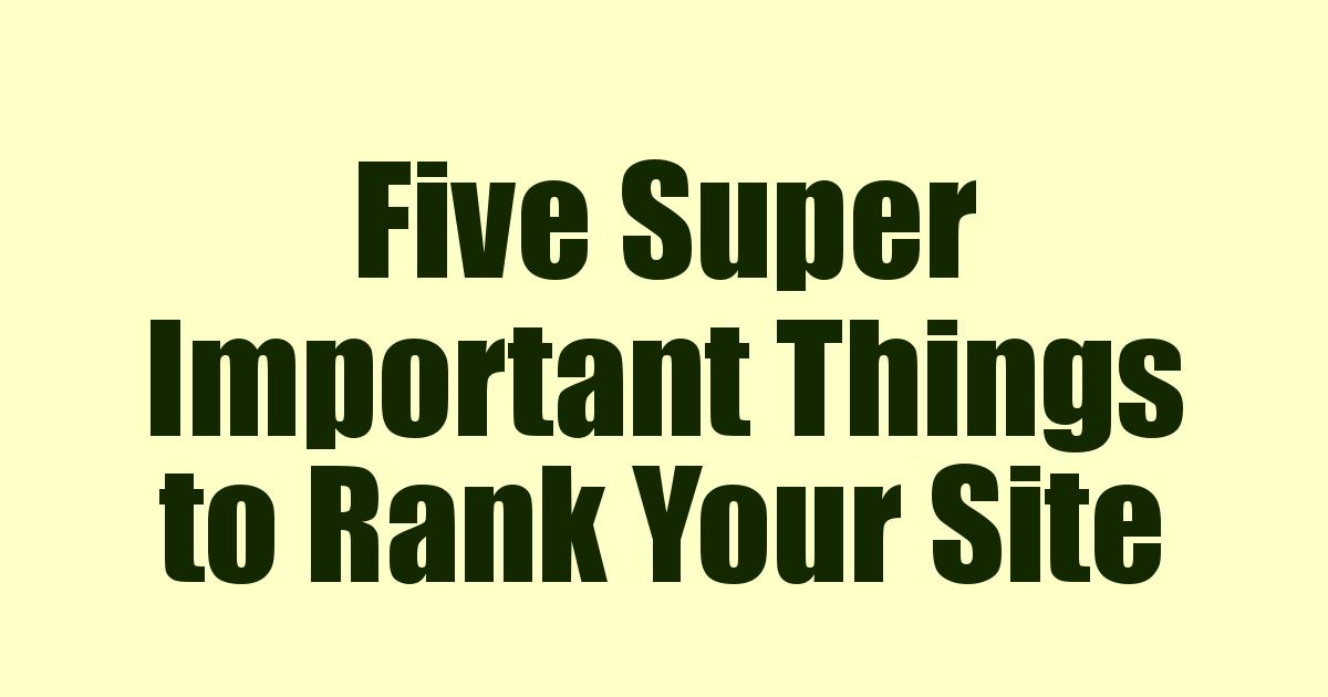Five Super Important Things to Rank Your Site