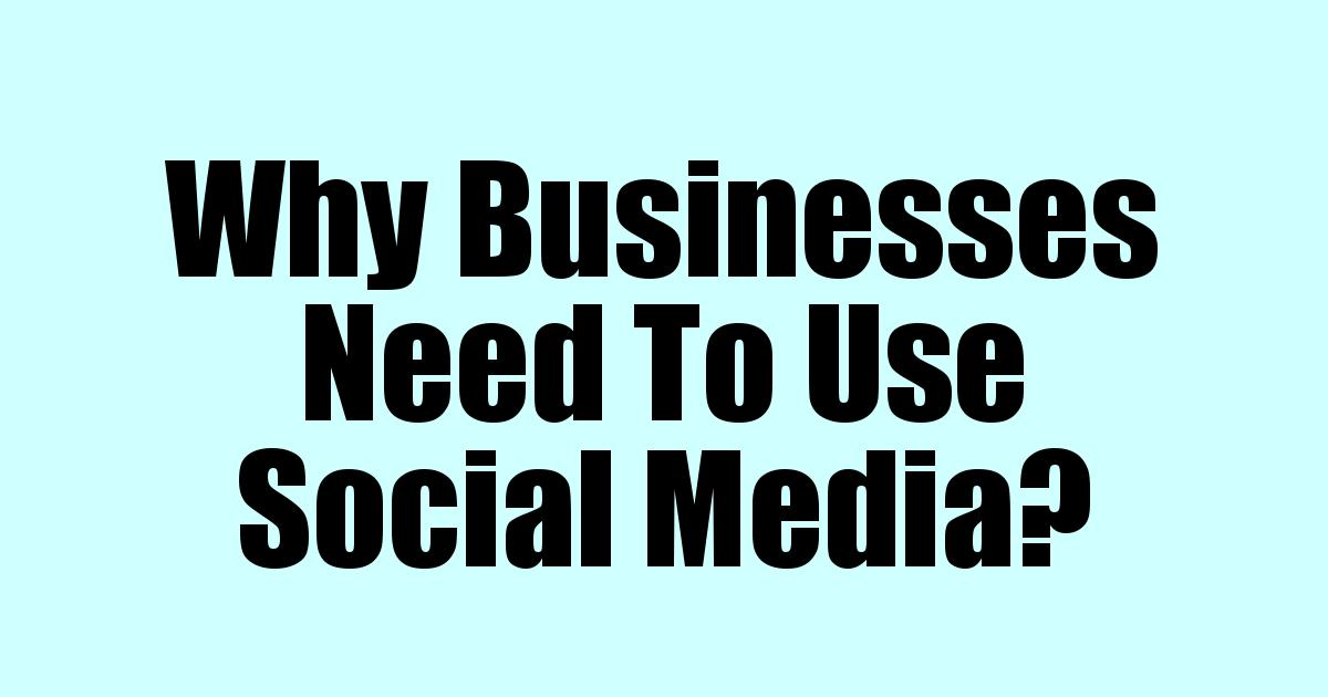 Why Businesses Need To Use Social Media?
