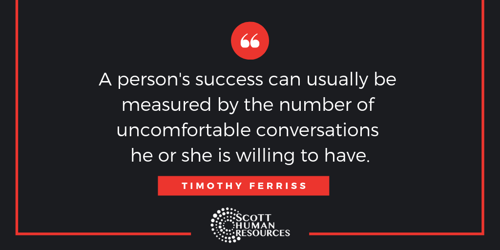 """""""A person's success can usually be measured by the number of uncomfortable conversations he or she is willing to have."""" Timothy Ferriss"""