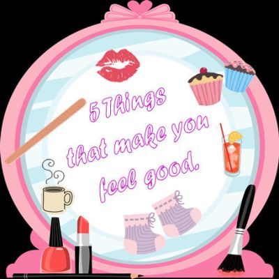 5 Things That Make You Feel Good.