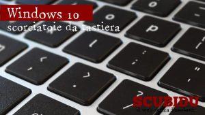 Windows 10, Le scorciatoie da tastiera