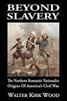 Beyond Slavery: The Northern Romantic Nationalist Origins of America's Civil War