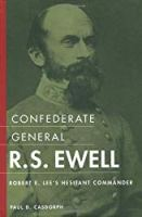 Confederate General R.S. Ewell: Robert E. Lee's Hesitant Commander