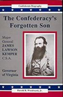 The Confederacy's Forgotten Son : Major General James Lawson Kemper, C.S.A. (Confederate Biography)