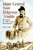 Major General Isaac Ridgeway Trimble: Biography Of A Baltimore Confederate