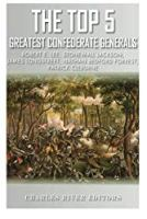 The Top 5 Greatest Confederate Generals: Robert E. Lee, Stonewall Jackson, James Longstreet, Nathan Bedford Forrest, and Patrick Cleburne