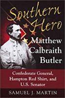 Southern Hero: Matthew Calbraith Butler: Confederate General, Hampton Red Shirt, and U.S. Senator
