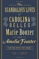 The Scandalous Lives of Carolina Belles Marie Boozer and Amelia Feaster: Flirting with the Enemy