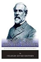 Robert E. Lee's Greatest Victories: The Battles of Second Manassas, Fredericksburg, and Chancellorsville