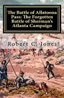 The Battle of Allatoona Pass: The Forgotten Battle of Sherman's Atlanta Campaign