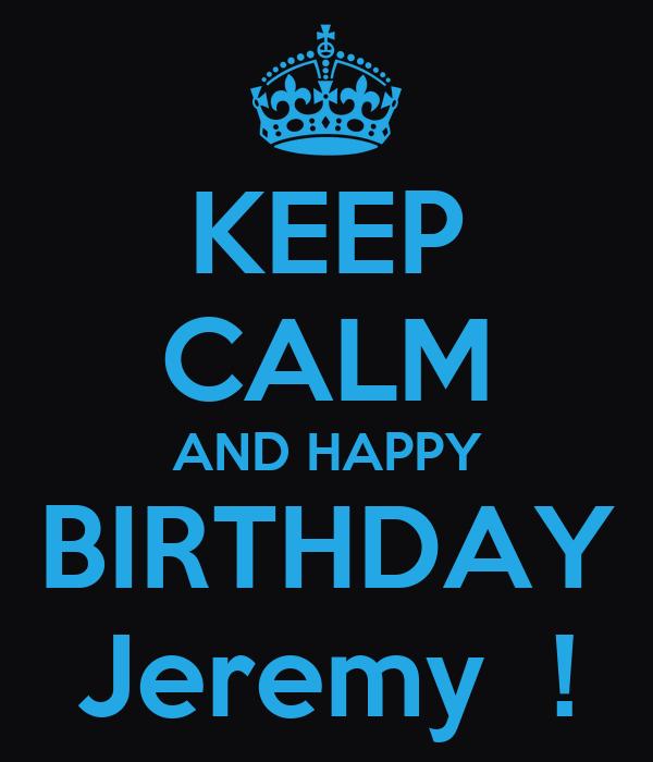 Keep Calm And Happy Birthday Jeremy