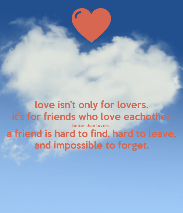 love isn't only for lovers. it's for friends who love eachother better than lovers. a friend is hard to find, hard to leave, and impossible to forget.