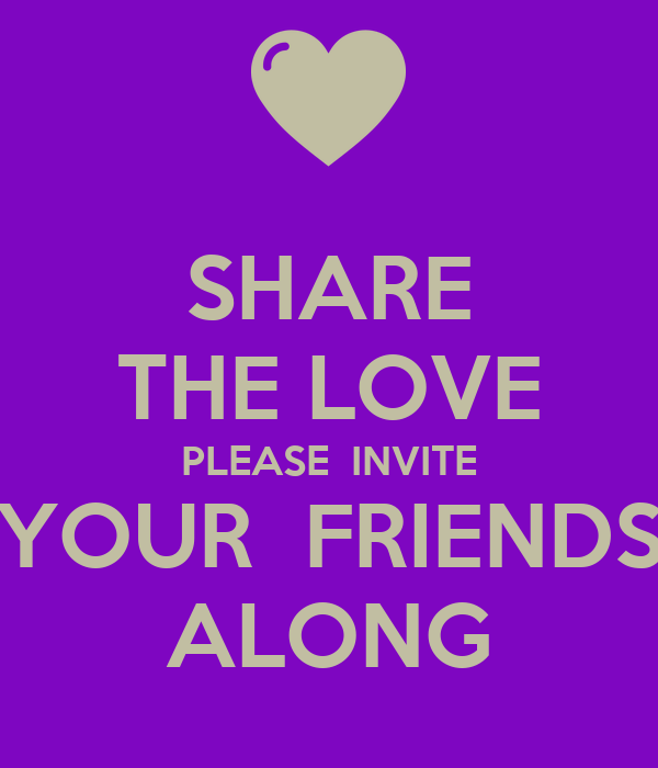 Share The Love Please Invite Your Friends Along