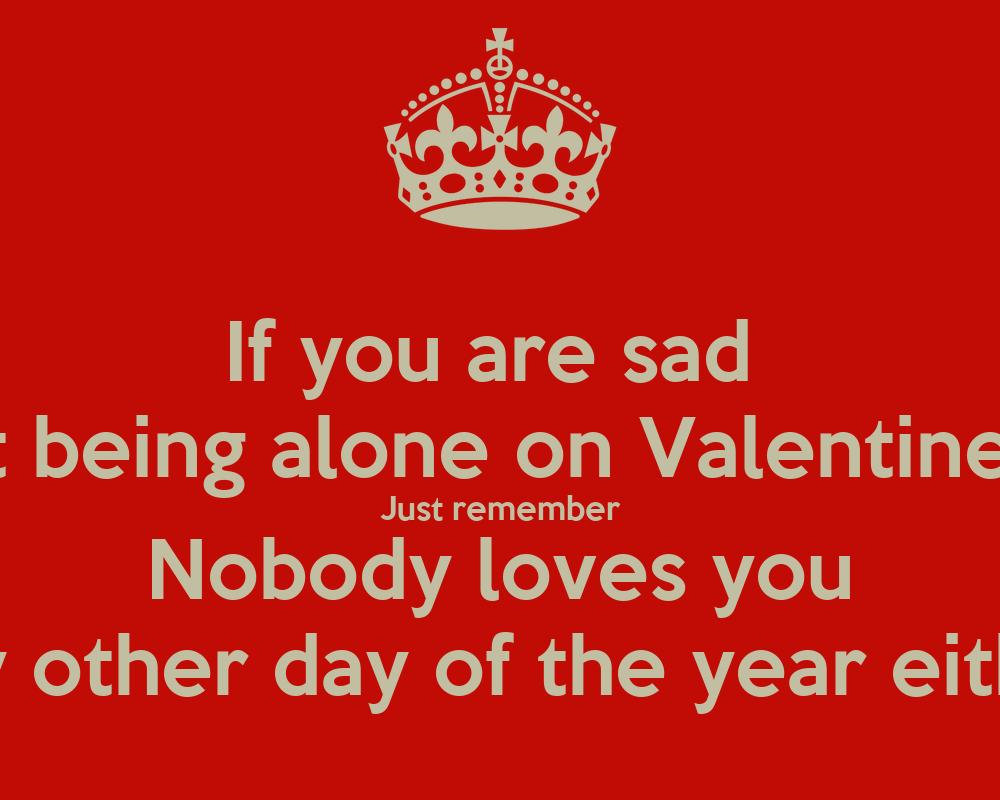 If You Are Sad About Being Alone On Valentines Day Just