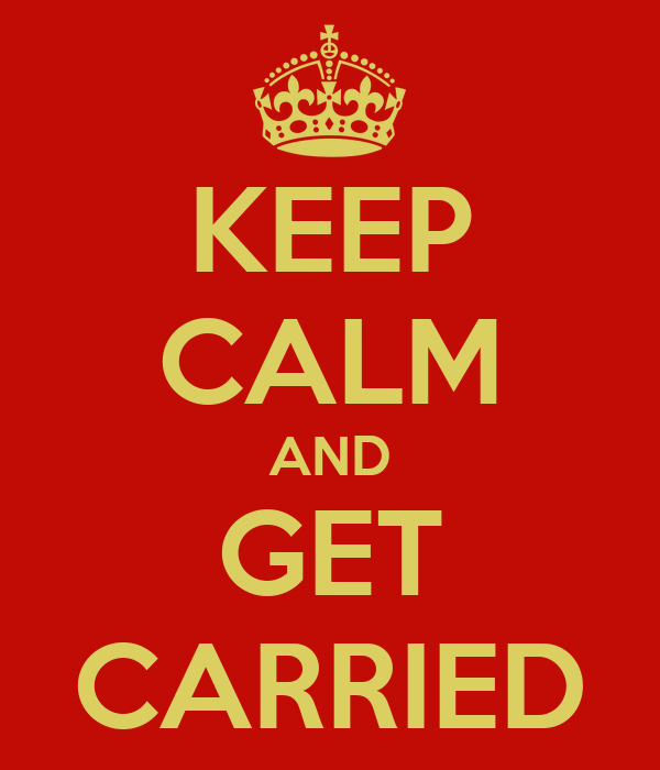 Keep Calm and Get Carried