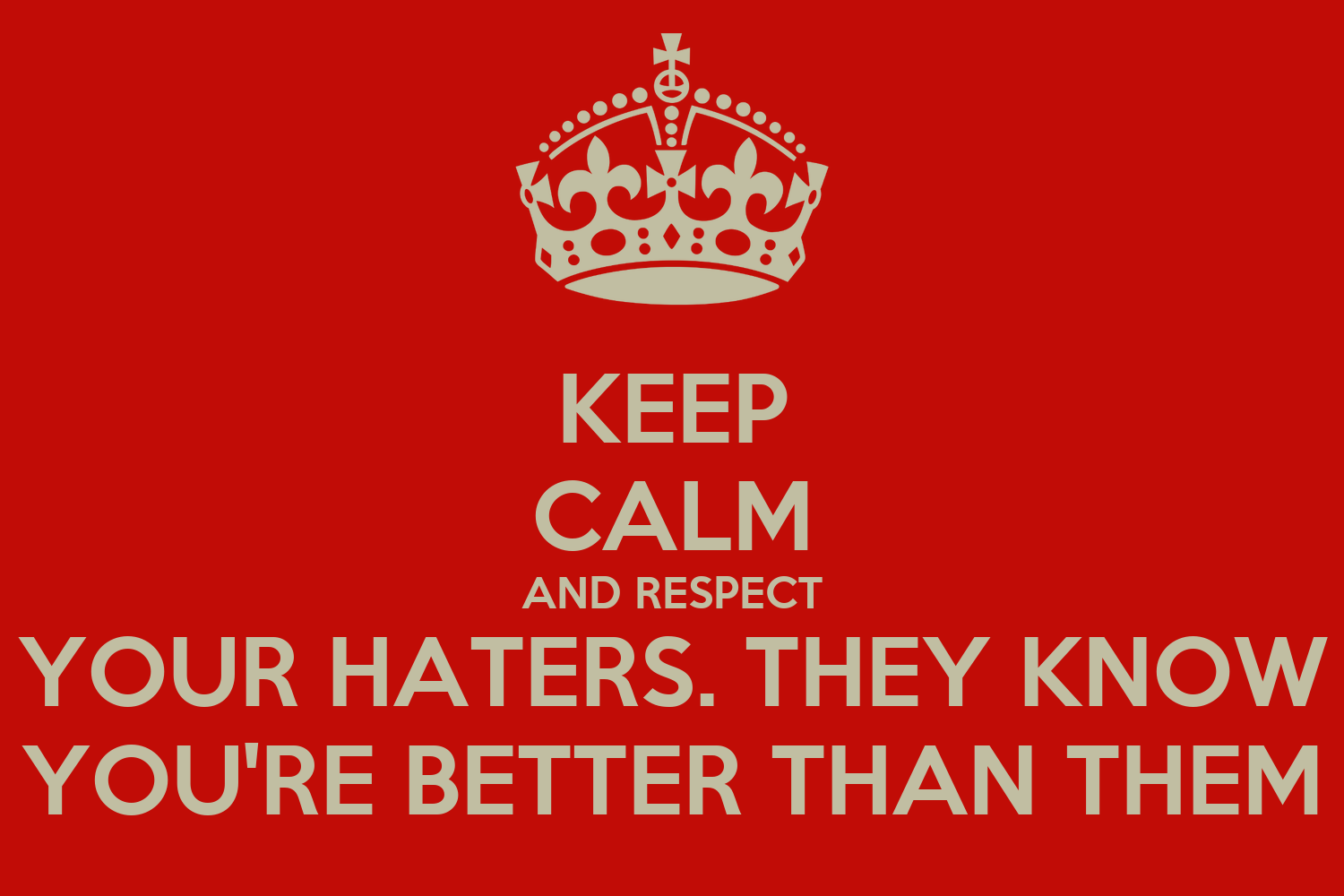 Keep Calm And Respect Your Haters They Know You Re Better Than Them Poster
