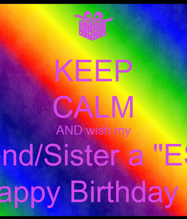 KEEP CALM AND Wish My BestfriendSister A ESTHER Happy Birthday Poster Sonia Keep Calm