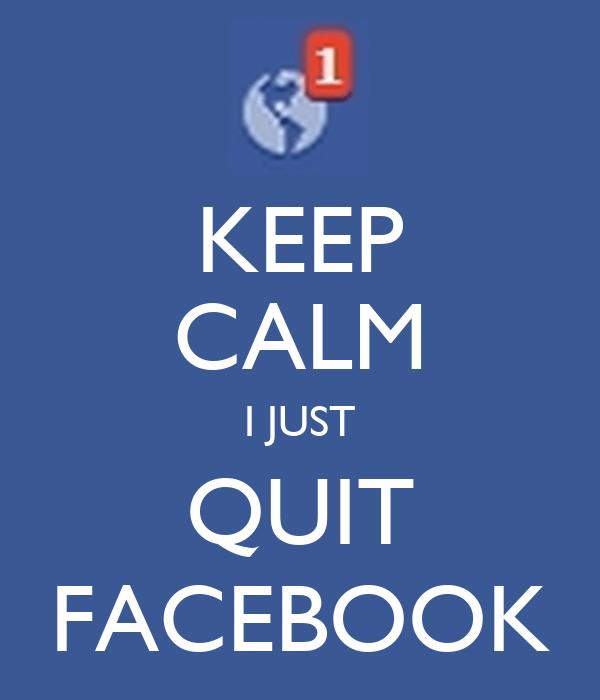 keep calm - I just quit facebook