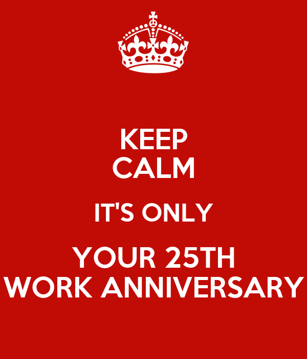 Keep Calm It S Only Your 25th Work Anniversary Poster