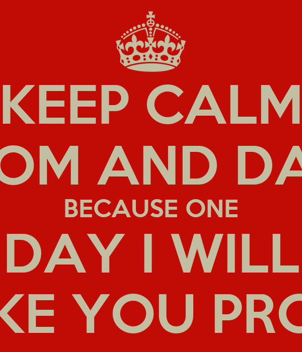 KEEP CALM MOM AND DAD BECAUSE ONE DAY I WILL MAKE YOU