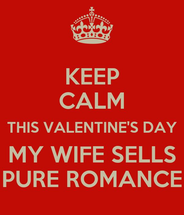 KEEP CALM THIS VALENTINES DAY MY WIFE SELLS PURE ROMANCE