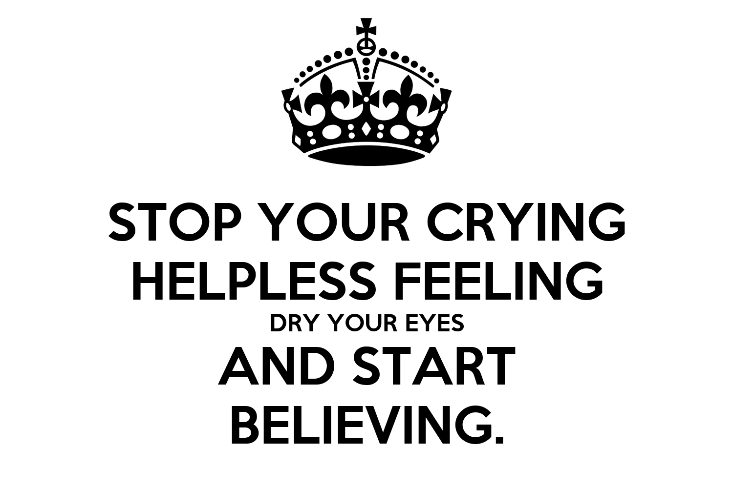 Stop Your Crying Helpless Feeling Dry Your Eyes And Start