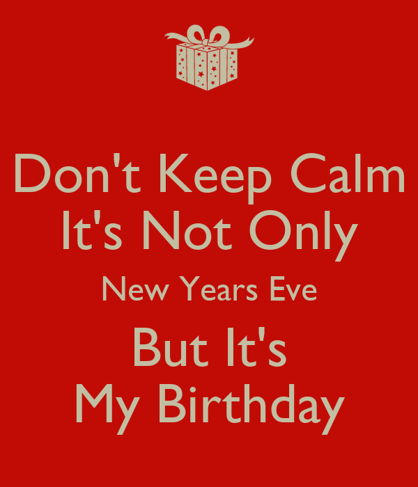 Don T Keep Calm It S Not Only New Years Eve But It S My Birthday Poster Nick Keep Calm O Matic