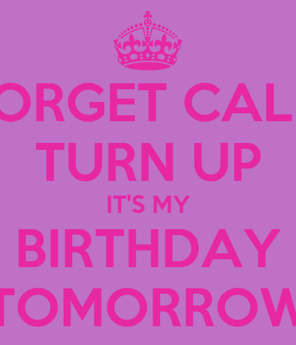 Forget Calm Turn Up It S My Birthday Tomorrow Poster Fefe Keep Calm O Matic