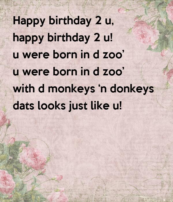 Happy Birthday 2 U Happy Birthday 2 U U Were Born In D Zoo U Were Born In D Zoo With D Monkeys N Donkeys Dats Looks Just Like U Poster
