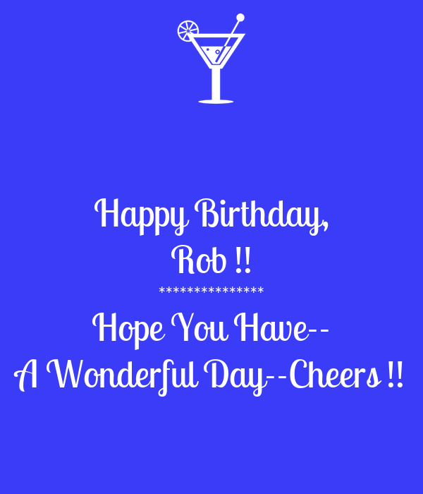 Happy Birthday Rob Hope You Have A Wonderful Day Cheers Poster Gloria Keep Calm O Matic
