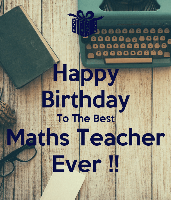 Happy Birthday To The Best Maths Teacher Ever Poster Nass Keep Calm O Matic