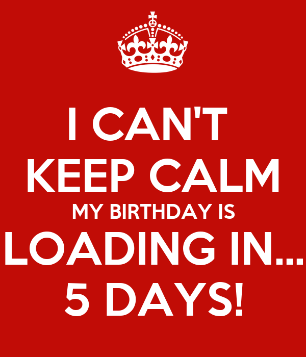 I Can T Keep Calm My Birthday Is Loading In 5 Days Poster Donnett Keep Calm O Matic