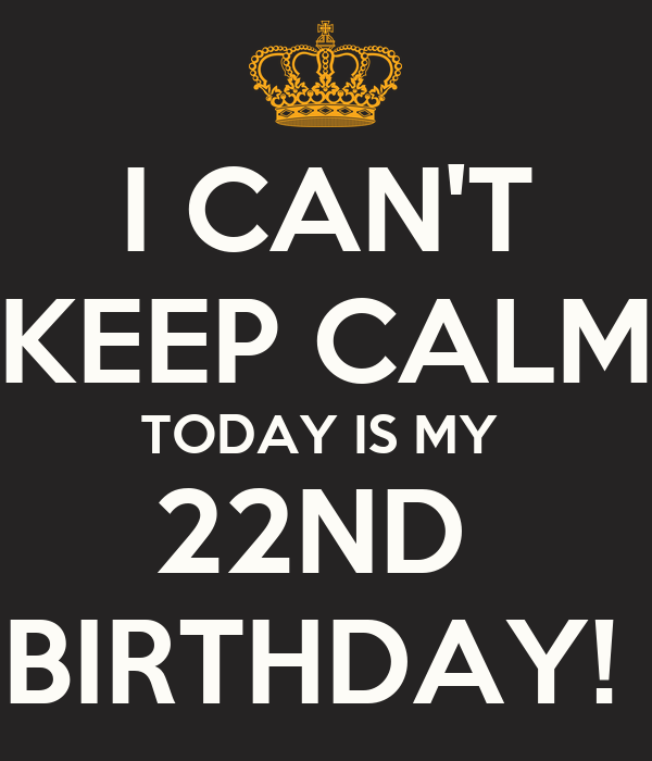 I Can T Keep Calm Today Is My 22nd Birthday Poster Laydzluvdimples Keep Calm O Matic