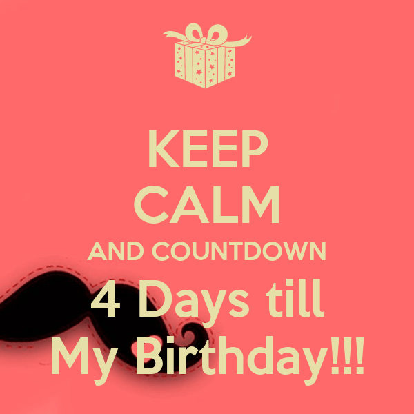 Keep Calm And Countdown 4 Days Till My Birthday Poster Tj Keep Calm O Matic