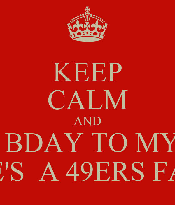 Keep Calm And Happy Bday To My Love He S A 49ers Fan Poster Marlene Keep Calm O Matic