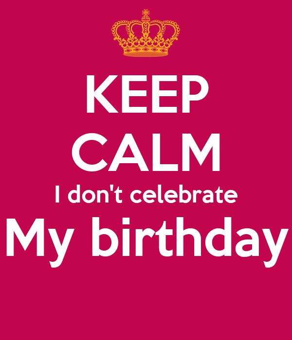 Keep Calm I Don T Celebrate My Birthday Poster Mariam Keep Calm O Matic