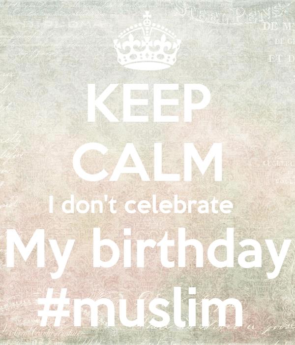 Keep Calm I Don T Celebrate My Birthday Muslim Poster Mariam Keep Calm O Matic