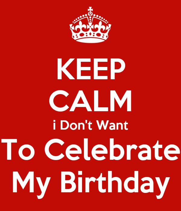 Keep Calm I Don T Want To Celebrate My Birthday Poster Daniya Keep Calm O Matic