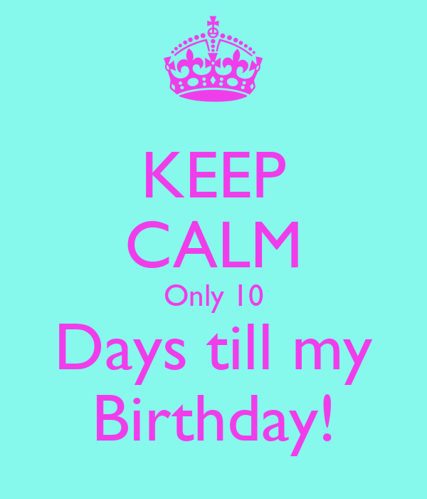 Keep Calm Only 10 Days Till My Birthday Poster Adf Keep Calm O Matic